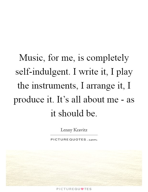 Music, for me, is completely self-indulgent. I write it, I play the instruments, I arrange it, I produce it. It's all about me - as it should be Picture Quote #1
