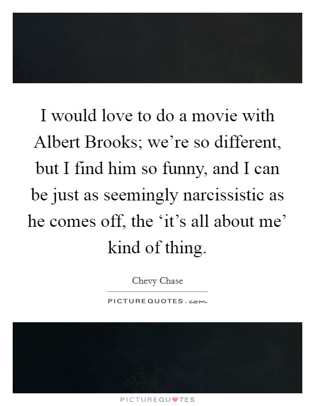 I would love to do a movie with Albert Brooks; we're so different, but I find him so funny, and I can be just as seemingly narcissistic as he comes off, the 'it's all about me' kind of thing Picture Quote #1