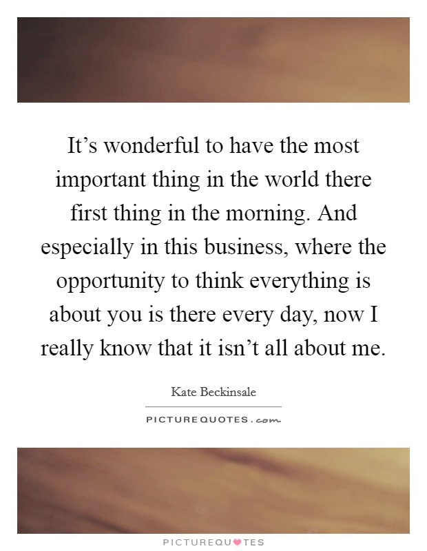 It's wonderful to have the most important thing in the world there first thing in the morning. And especially in this business, where the opportunity to think everything is about you is there every day, now I really know that it isn't all about me Picture Quote #1