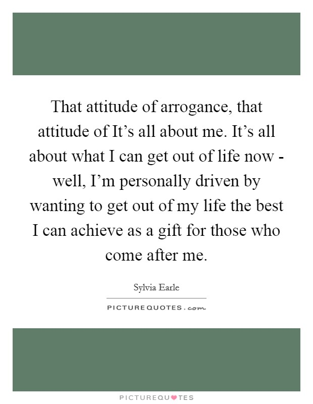 That attitude of arrogance, that attitude of It's all about me. It's all about what I can get out of life now - well, I'm personally driven by wanting to get out of my life the best I can achieve as a gift for those who come after me Picture Quote #1