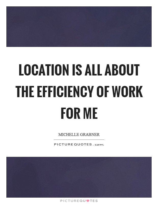 Location is all about the efficiency of work for me Picture Quote #1