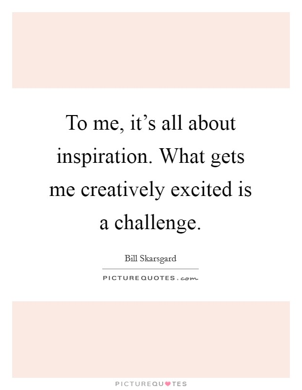 To me, it's all about inspiration. What gets me creatively excited is a challenge Picture Quote #1