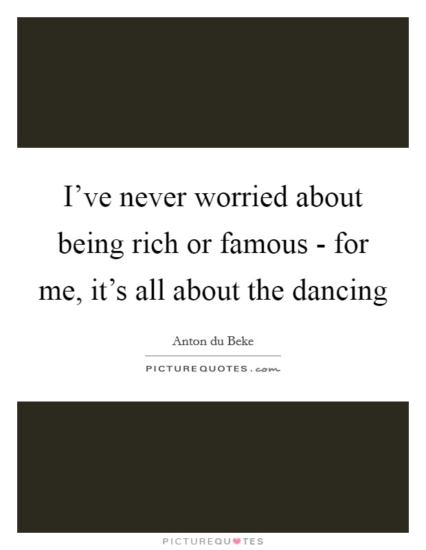 I've never worried about being rich or famous - for me, it's all about the dancing Picture Quote #1