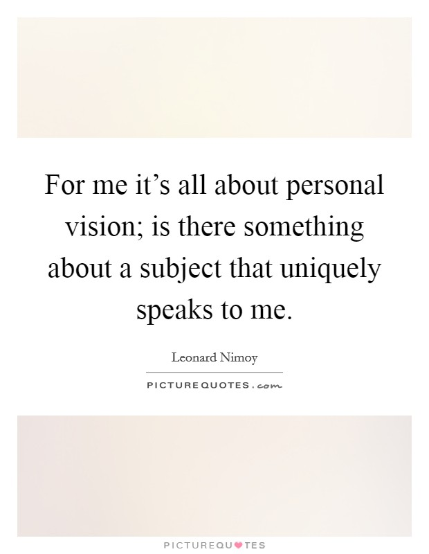 For me it's all about personal vision; is there something about a subject that uniquely speaks to me Picture Quote #1