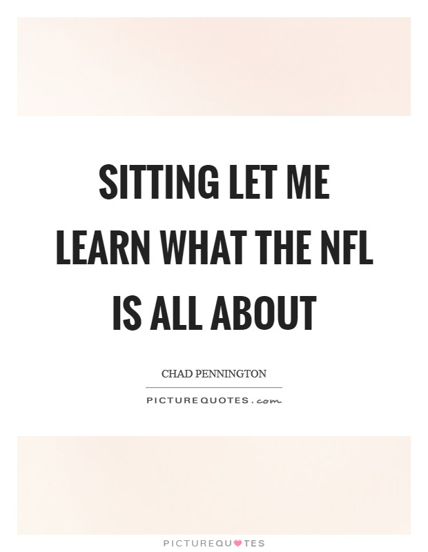 Sitting let me learn what the NFL is all about Picture Quote #1