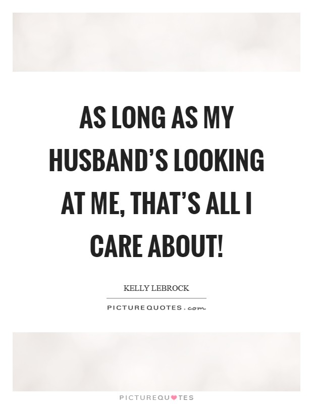 As long as my husband's looking at me, that's all I care about! Picture Quote #1