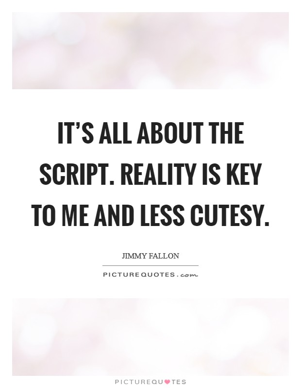 It's all about the script. Reality is key to me and less cutesy. Picture Quote #1