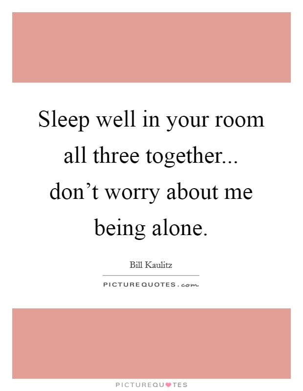 Sleep well in your room all three together... don't worry about me being alone Picture Quote #1