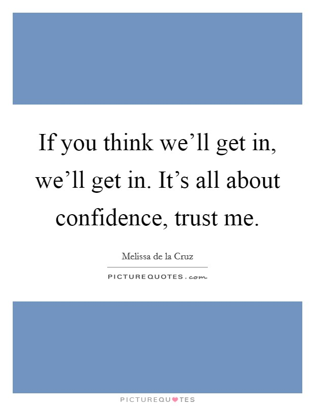 If you think we'll get in, we'll get in. It's all about confidence, trust me Picture Quote #1