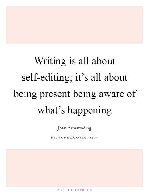 Writing is all about self-editing; it's all about being present being aware of what's happening Picture Quote #1