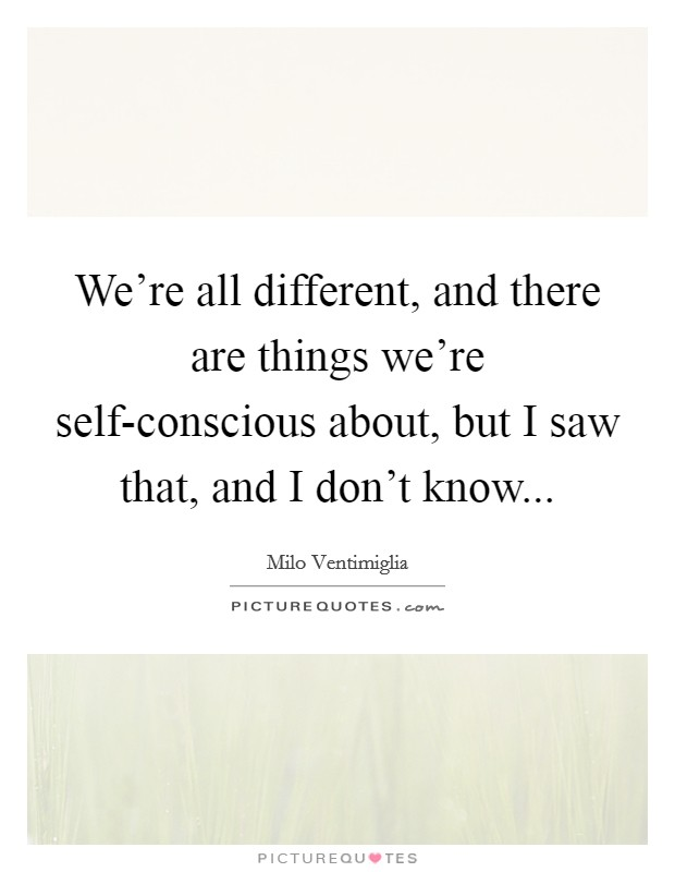 We're all different, and there are things we're self-conscious about, but I saw that, and I don't know Picture Quote #1