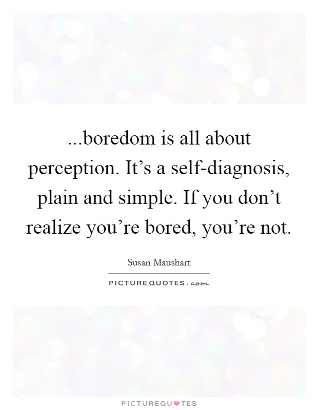 ...boredom is all about perception. It's a self-diagnosis, plain and simple. If you don't realize you're bored, you're not Picture Quote #1