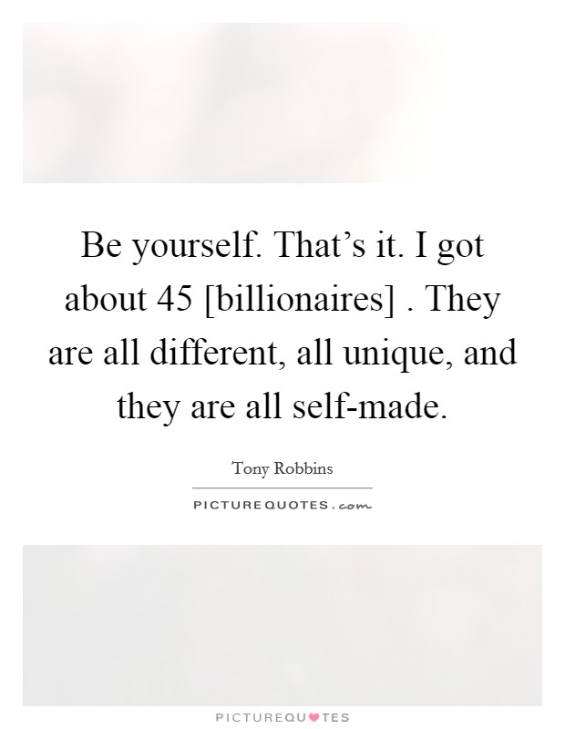 Be yourself. That's it. I got about 45 [billionaires] . They are all different, all unique, and they are all self-made Picture Quote #1