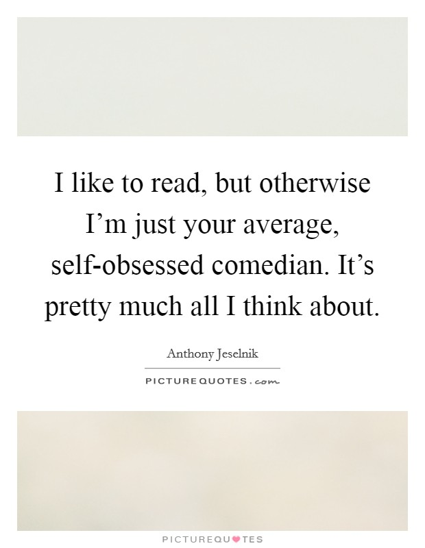 I like to read, but otherwise I'm just your average, self-obsessed comedian. It's pretty much all I think about Picture Quote #1