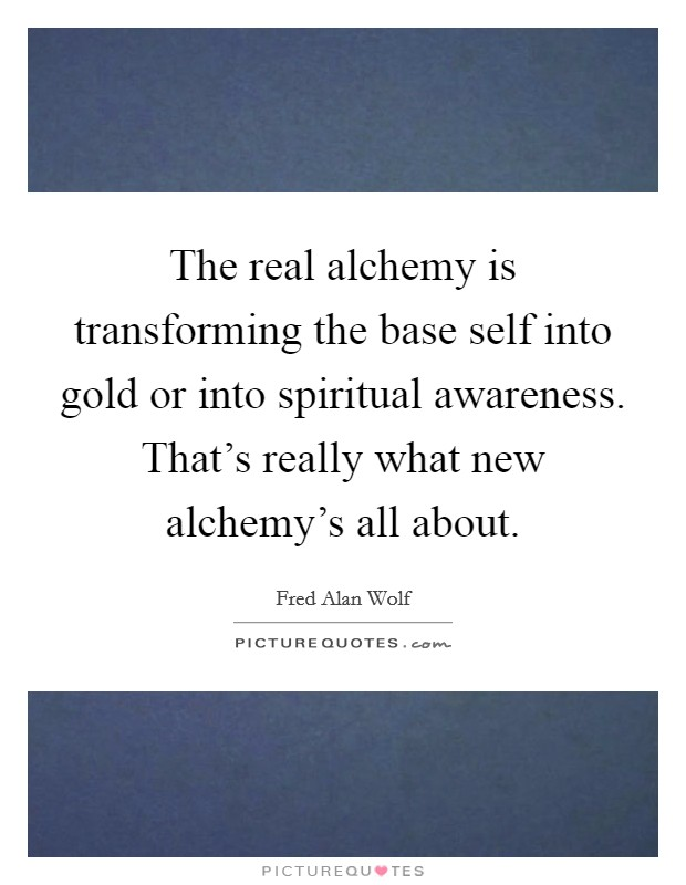 The real alchemy is transforming the base self into gold or into spiritual awareness. That's really what new alchemy's all about Picture Quote #1