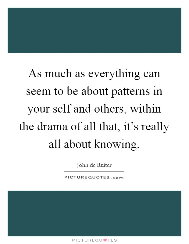 As much as everything can seem to be about patterns in your self and others, within the drama of all that, it's really all about knowing Picture Quote #1