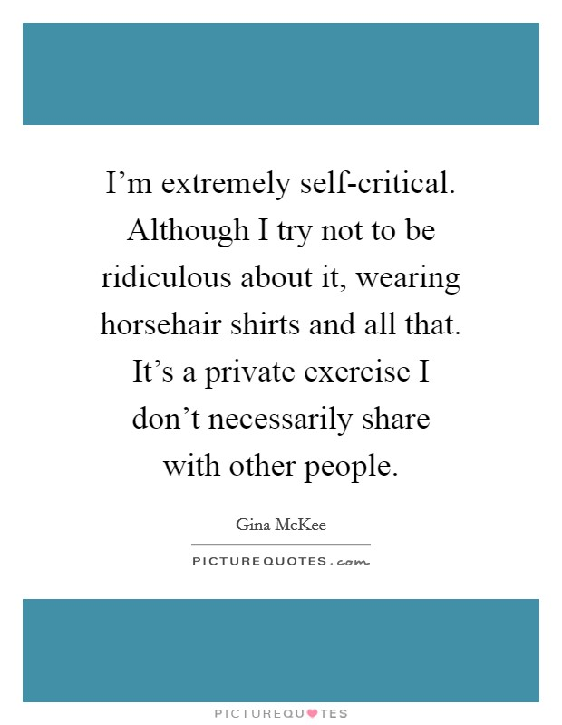 I'm extremely self-critical. Although I try not to be ridiculous about it, wearing horsehair shirts and all that. It's a private exercise I don't necessarily share with other people Picture Quote #1