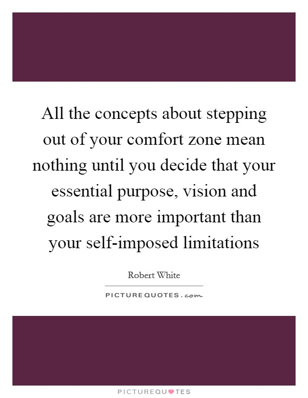 All the concepts about stepping out of your comfort zone mean nothing until you decide that your essential purpose, vision and goals are more important than your self-imposed limitations Picture Quote #1