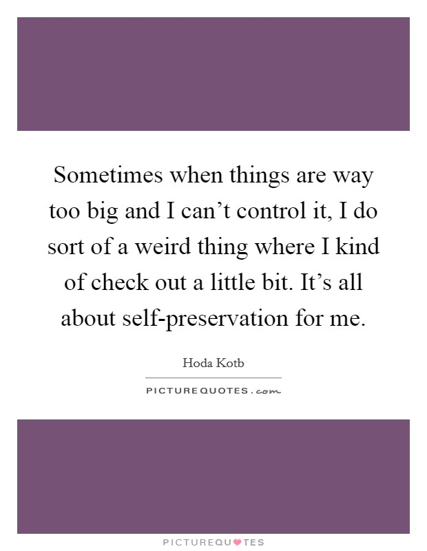 Sometimes when things are way too big and I can't control it, I do sort of a weird thing where I kind of check out a little bit. It's all about self-preservation for me Picture Quote #1
