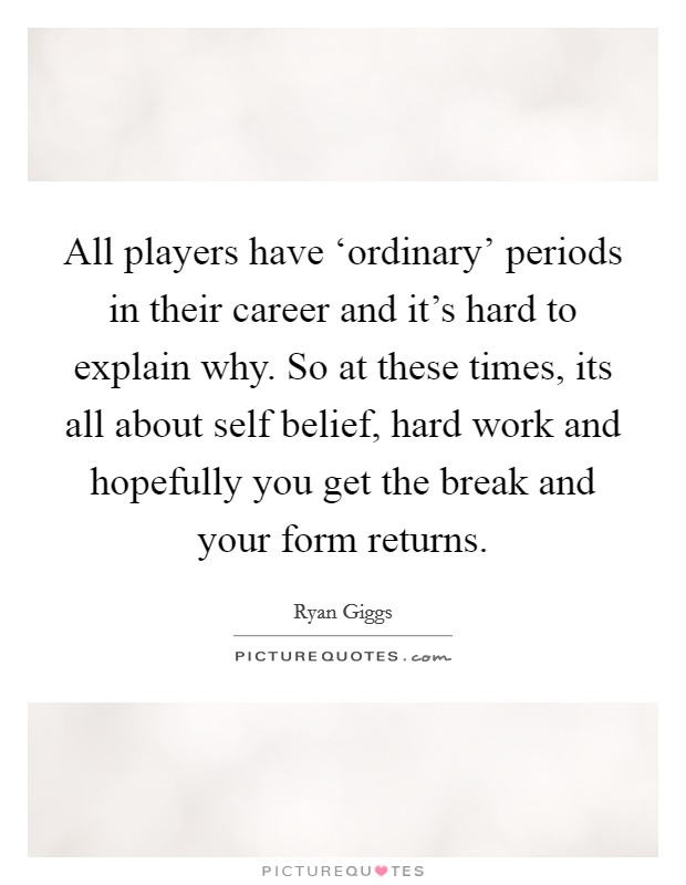 All players have 'ordinary' periods in their career and it's hard to explain why. So at these times, its all about self belief, hard work and hopefully you get the break and your form returns Picture Quote #1