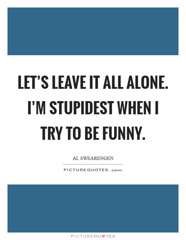 Let's leave it all alone. I'm stupidest when I try to be funny Picture Quote #1