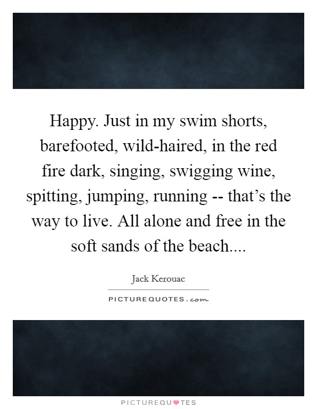 Happy. Just in my swim shorts, barefooted, wild-haired, in the red fire dark, singing, swigging wine, spitting, jumping, running -- that's the way to live. All alone and free in the soft sands of the beach Picture Quote #1