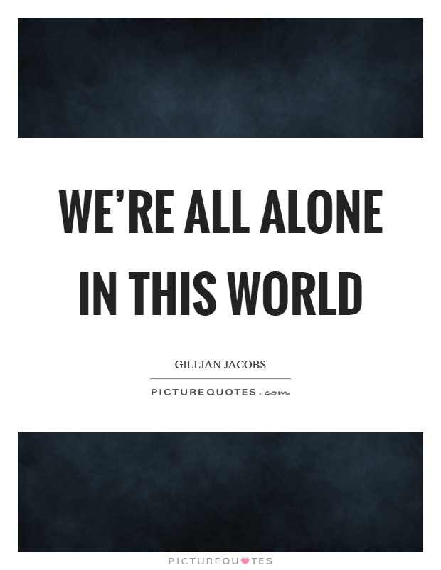 We're all alone in this world Picture Quote #1