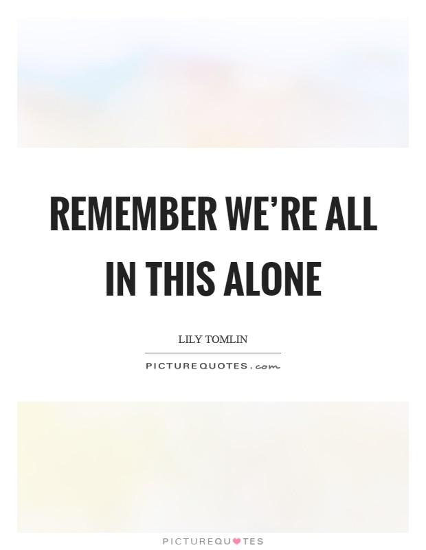 Remember we're all in this alone Picture Quote #1