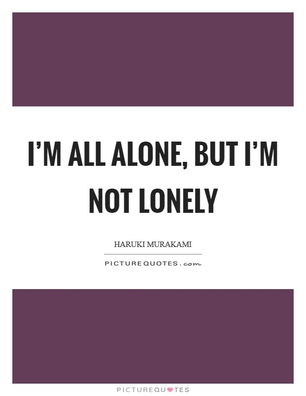 I'm all alone, but I'm not lonely Picture Quote #1