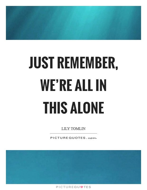 Just remember, we're all in this alone Picture Quote #1