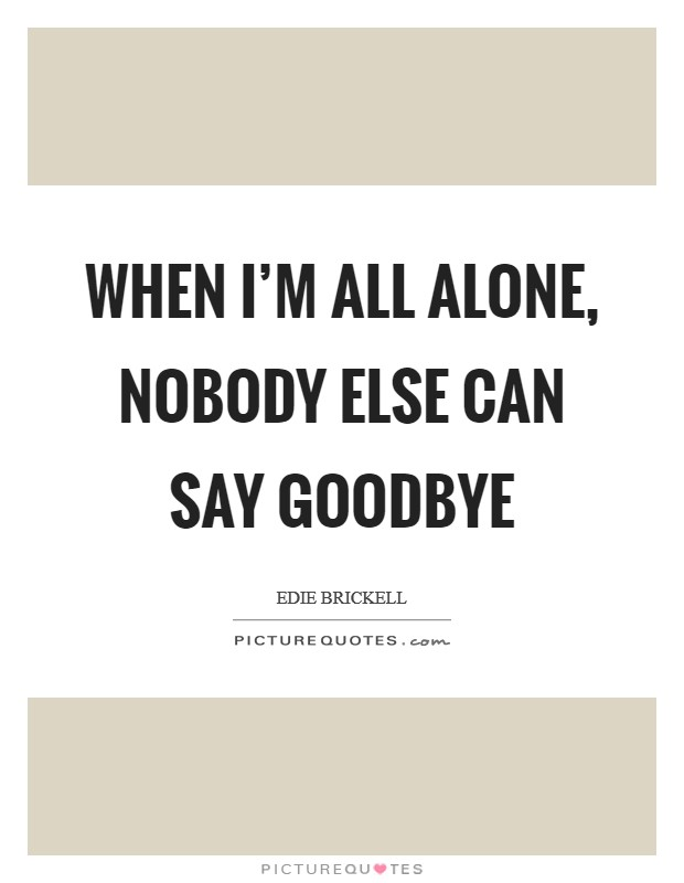 When I'm all alone, nobody else can say goodbye Picture Quote #1