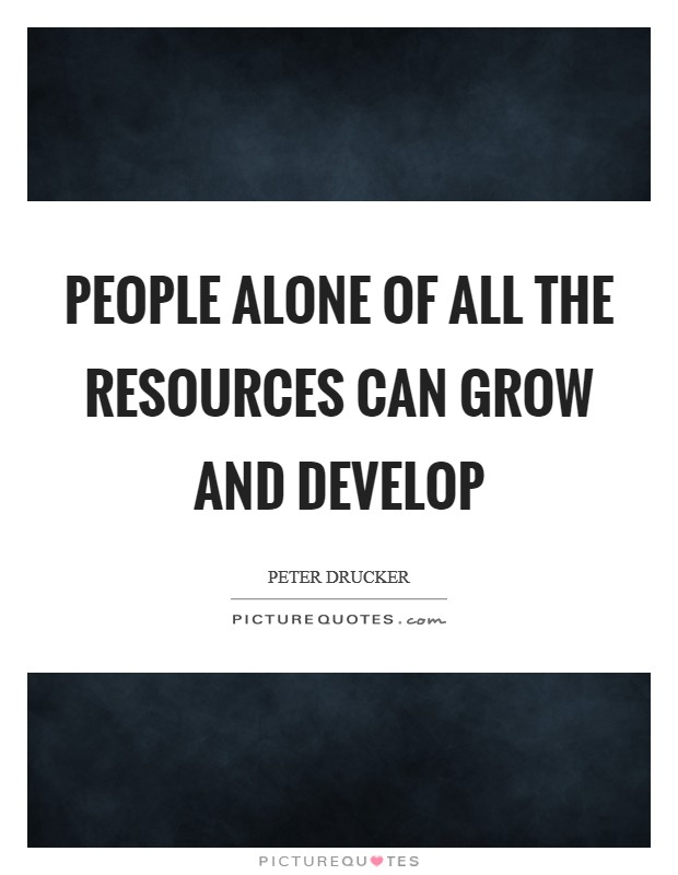People alone of all the resources can grow and develop Picture Quote #1