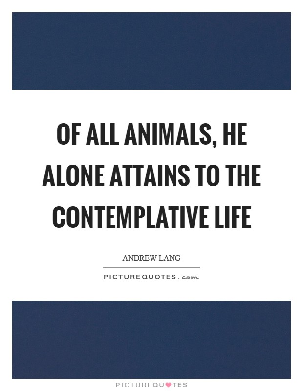Of all animals, he alone attains to the Contemplative Life Picture Quote #1