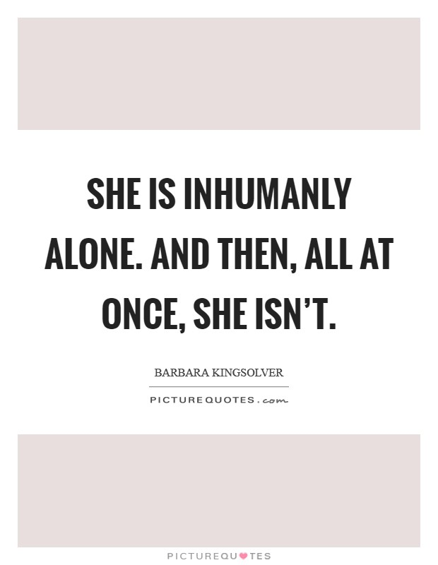 She is inhumanly alone. And then, all at once, she isn't Picture Quote #1
