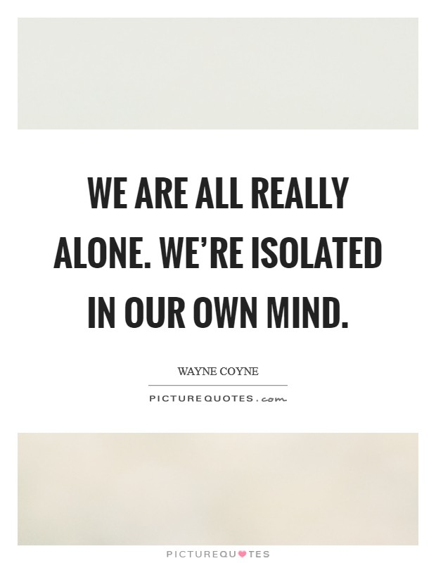 We are all really alone. We're isolated in our own mind Picture Quote #1