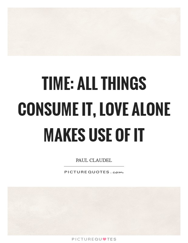 Time: all things consume it, love alone makes use of it Picture Quote #1