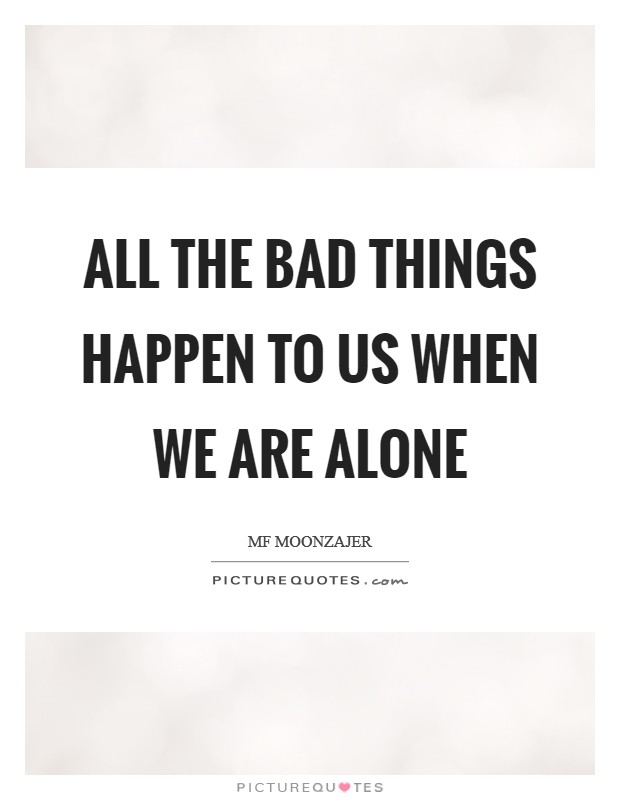 All the bad things happen to us when we are alone Picture Quote #1