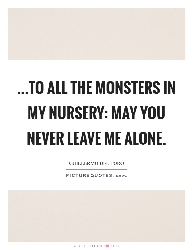 ...to all the monsters in my nursery: May you never leave me alone Picture Quote #1