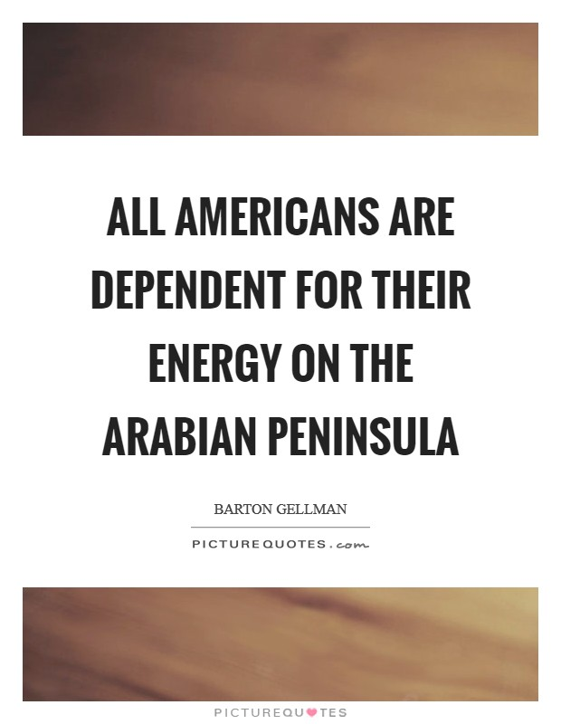 All Americans are dependent for their energy on the Arabian peninsula Picture Quote #1