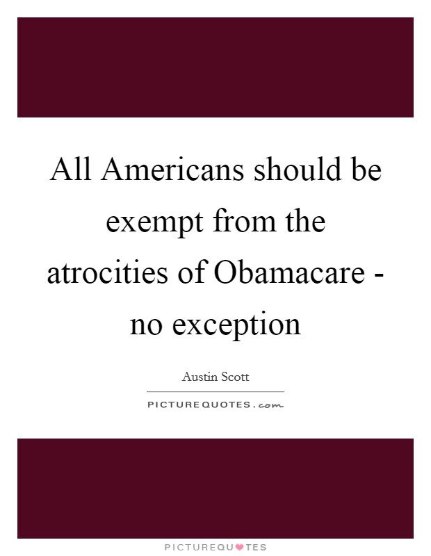 All Americans should be exempt from the atrocities of Obamacare - no exception Picture Quote #1