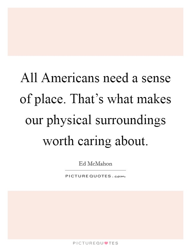 All Americans need a sense of place. That's what makes our physical surroundings worth caring about Picture Quote #1