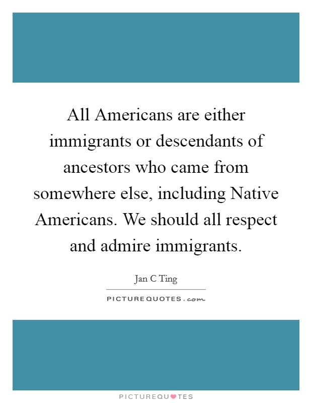 All Americans are either immigrants or descendants of ancestors who came from somewhere else, including Native Americans. We should all respect and admire immigrants Picture Quote #1