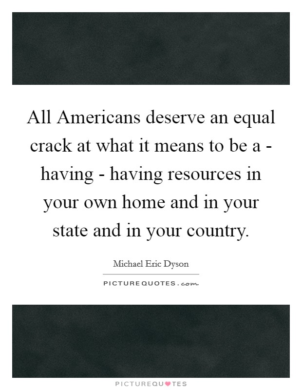 All Americans deserve an equal crack at what it means to be a - having - having resources in your own home and in your state and in your country Picture Quote #1