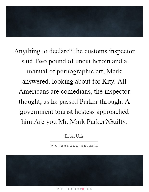 Anything to declare? the customs inspector said.Two pound of uncut heroin and a manual of pornographic art, Mark answered, looking about for Kity. All Americans are comedians, the inspector thought, as he passed Parker through. A government tourist hostess approached him.Are you Mr. Mark Parker?Guilty Picture Quote #1