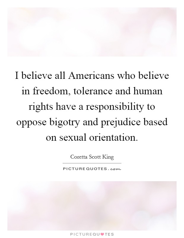I believe all Americans who believe in freedom, tolerance and human rights have a responsibility to oppose bigotry and prejudice based on sexual orientation Picture Quote #1