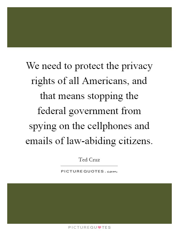 We need to protect the privacy rights of all Americans, and that means stopping the federal government from spying on the cellphones and emails of law-abiding citizens Picture Quote #1
