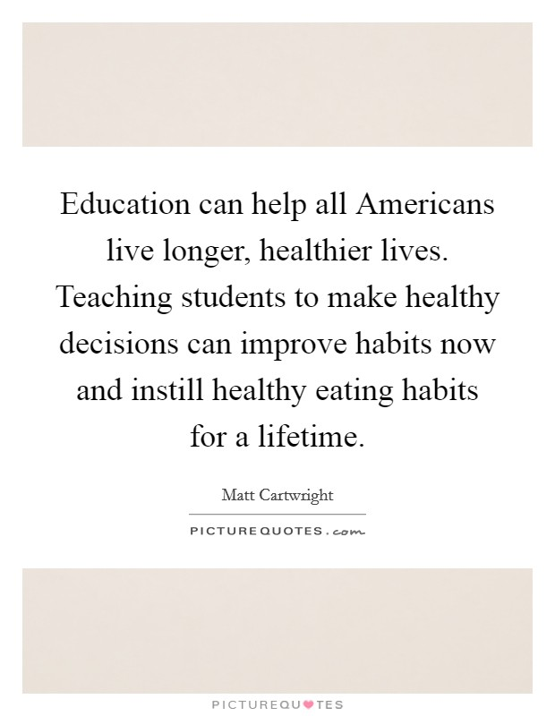 Education can help all Americans live longer, healthier lives. Teaching students to make healthy decisions can improve habits now and instill healthy eating habits for a lifetime Picture Quote #1