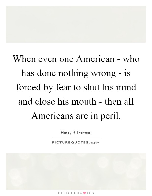 When even one American - who has done nothing wrong - is forced by fear to shut his mind and close his mouth - then all Americans are in peril Picture Quote #1
