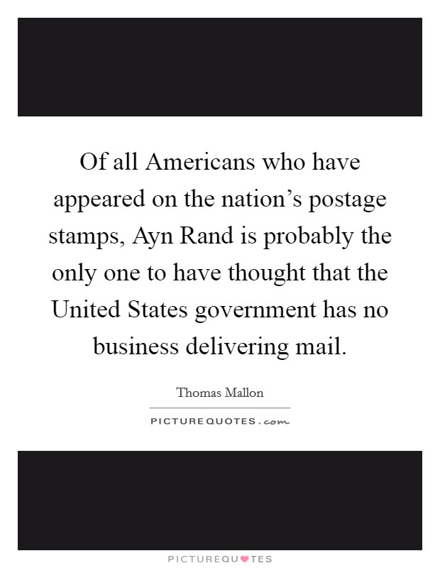 Of all Americans who have appeared on the nation's postage stamps, Ayn Rand is probably the only one to have thought that the United States government has no business delivering mail Picture Quote #1