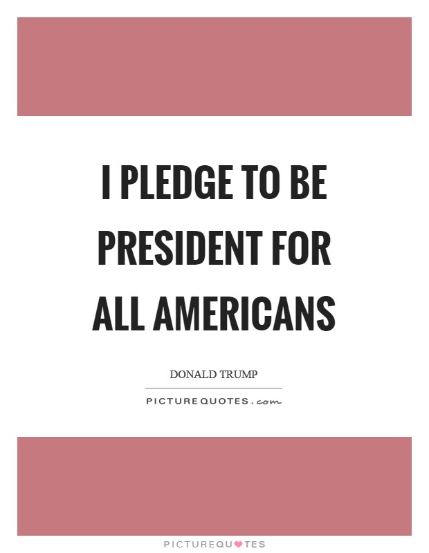 I pledge to be president for all Americans Picture Quote #1